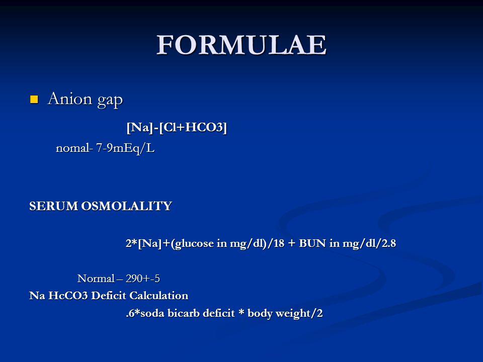 FORMULAE Anion gap [Na]-[Cl+HCO3] nomal- 7-9mEq/L SERUM OSMOLALITY